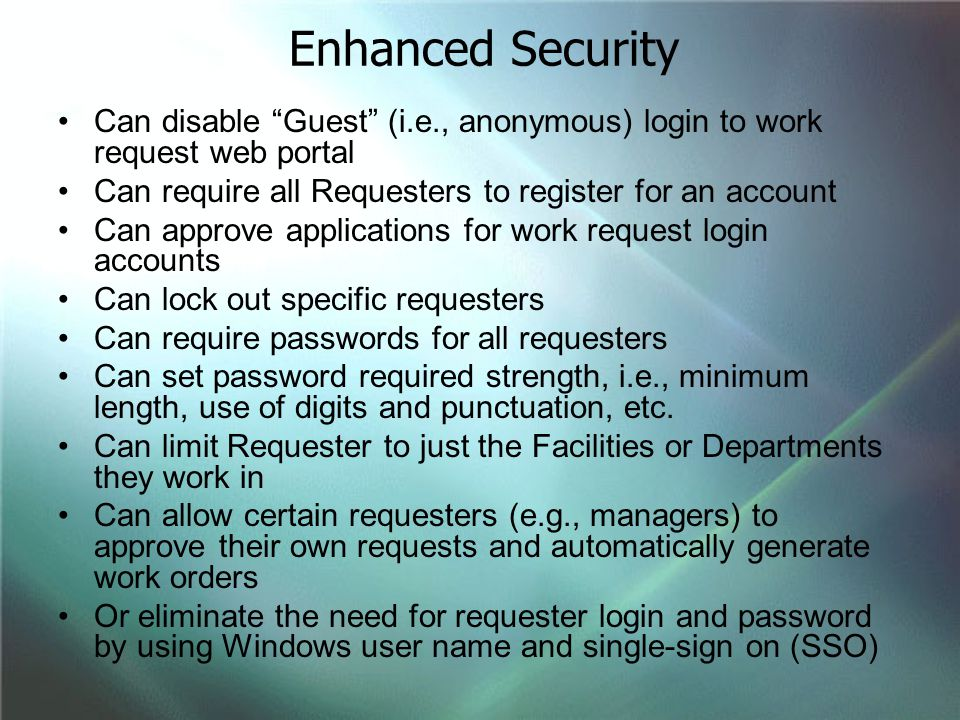 Enhanced Security Can disable Guest (i.e., anonymous) login to work request web portal. Can require all Requesters to register for an account.