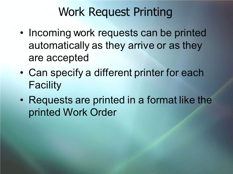Work Request Printing Incoming work requests can be printed automatically as they arrive or as they are accepted.