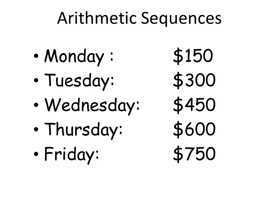 Arithmetic Sequences Monday : $150 Tuesday: $300 Wednesday: $450