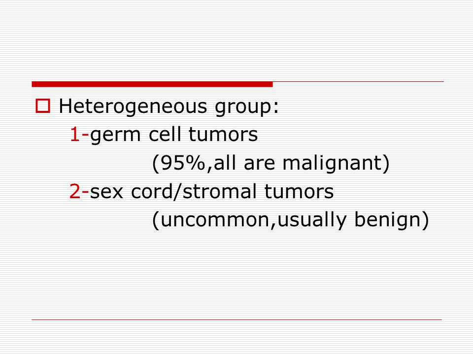 Heterogeneous group: 1-germ cell tumors. (95%,all are malignant) 2-sex cord/stromal tumors.