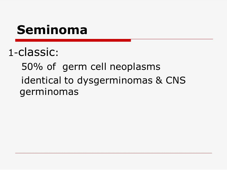 Seminoma 1-classic: 50% of germ cell neoplasms