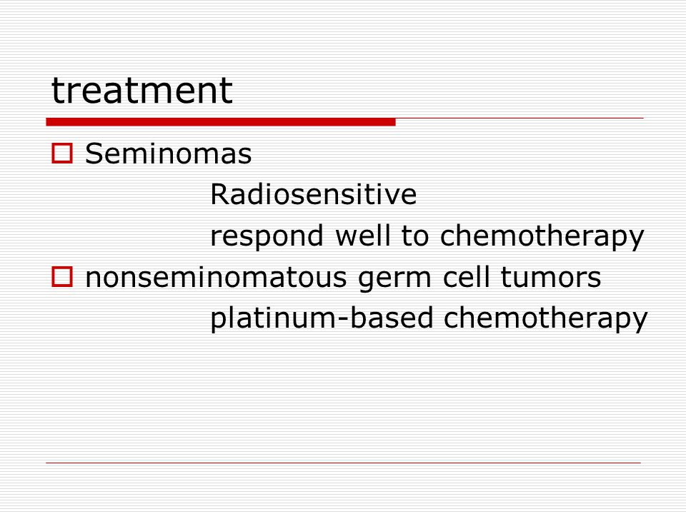 treatment Seminomas Radiosensitive respond well to chemotherapy