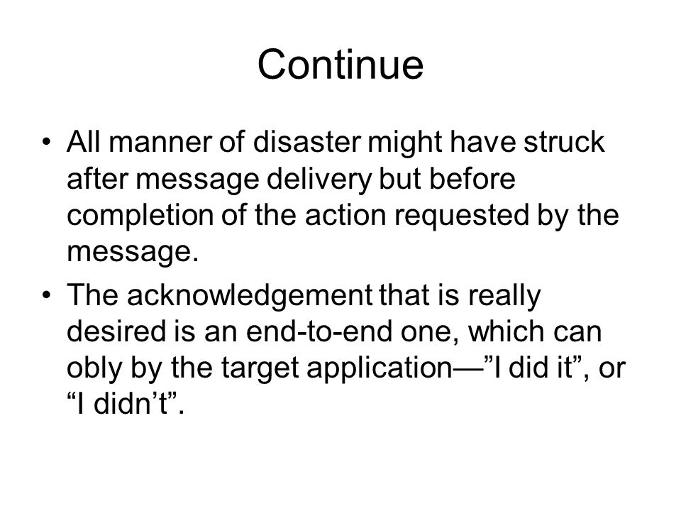 Continue All manner of disaster might have struck after message delivery but before completion of the action requested by the message.