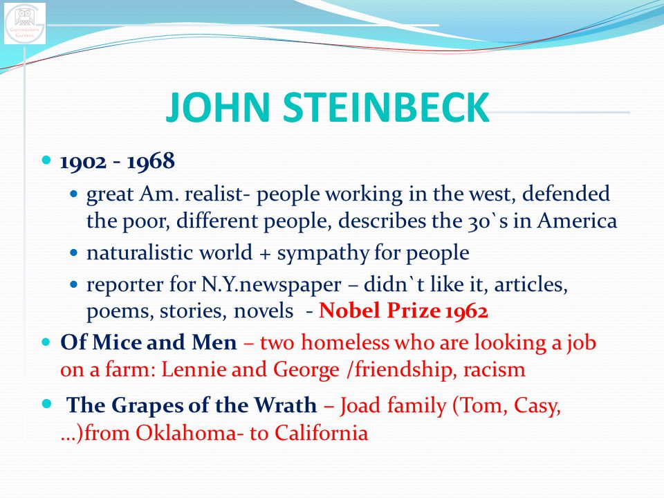 JOHN STEINBECK great Am. realist- people working in the west, defended the poor, different people, describes the 30`s in America.