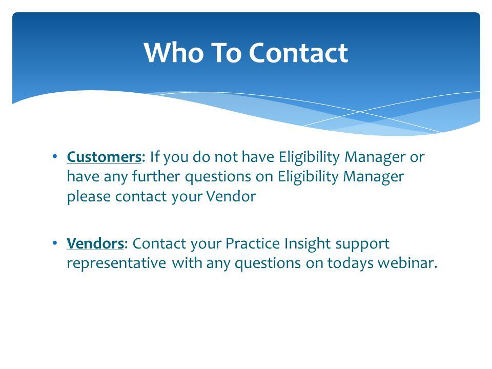 Who To Contact Customers: If you do not have Eligibility Manager or have any further questions on Eligibility Manager please contact your Vendor.