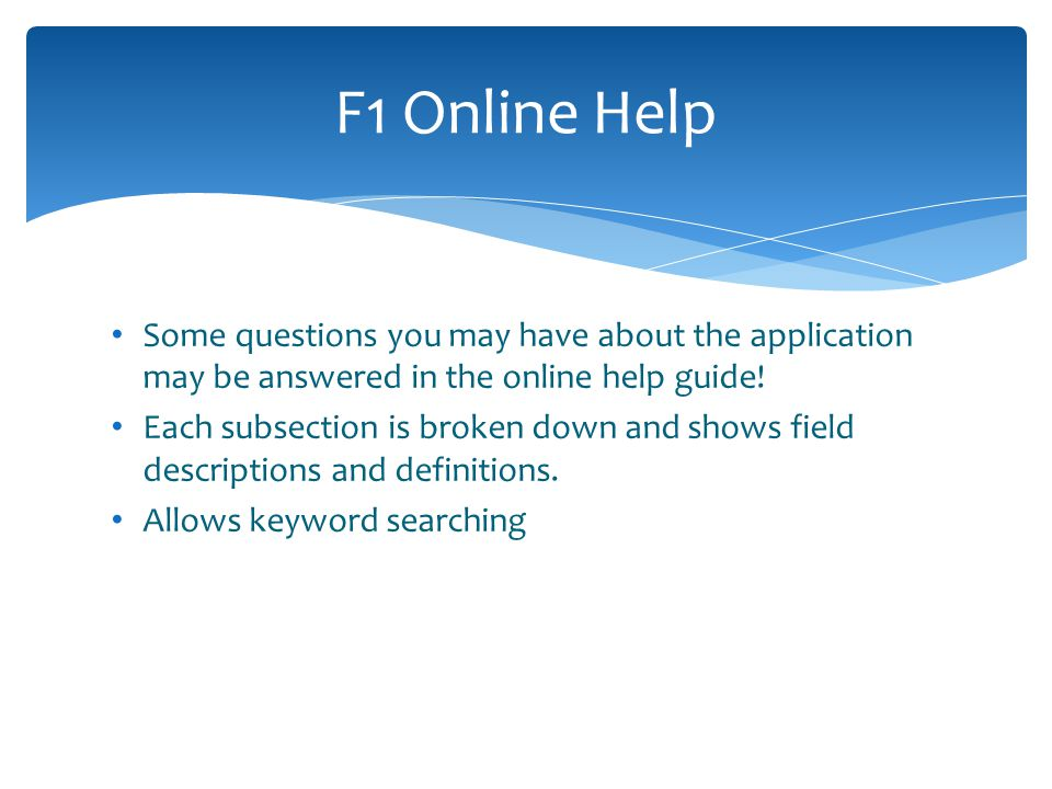 F1 Online Help Some questions you may have about the application may be answered in the online help guide!