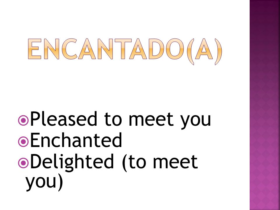 Encantado(a) Pleased to meet you Enchanted Delighted (to meet you)