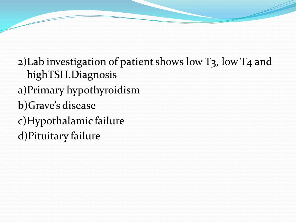 2)Lab investigation of patient shows low T3, low T4 and highTSH