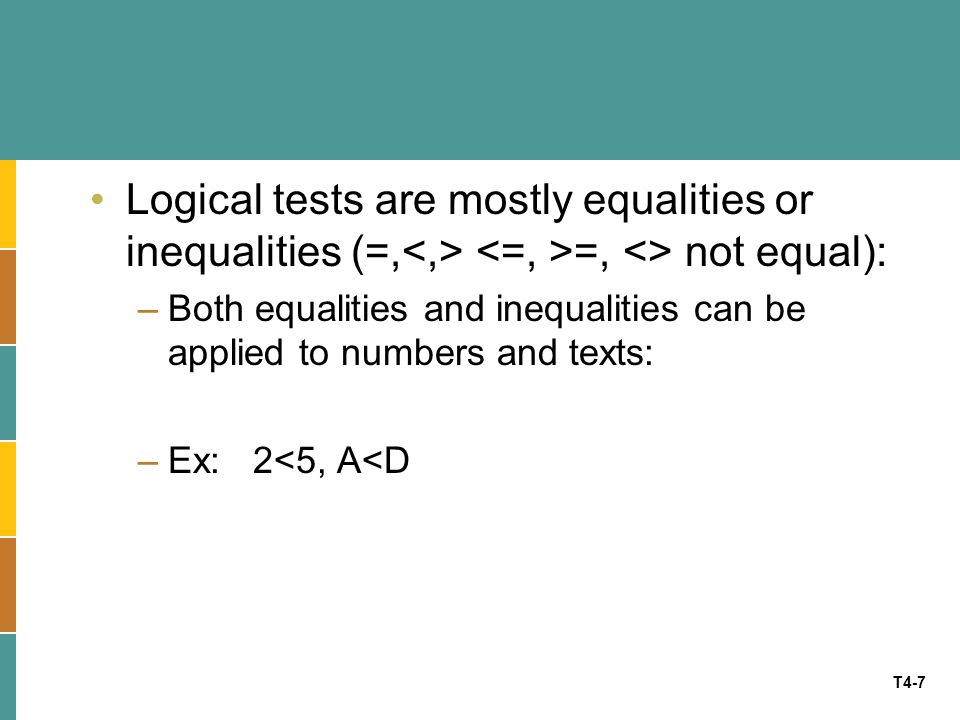 Logical tests are mostly equalities or inequalities (=,<,> <=, >=, <> not equal):