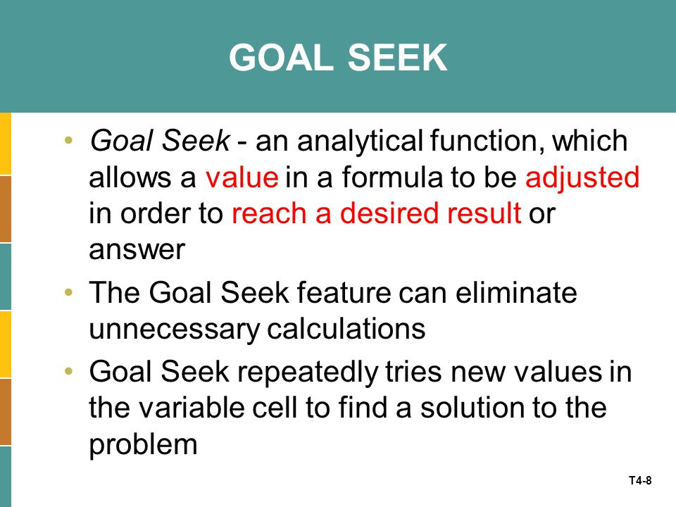 GOAL SEEK Goal Seek - an analytical function, which allows a value in a formula to be adjusted in order to reach a desired result or answer.