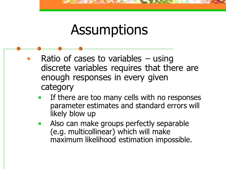 Assumptions Ratio of cases to variables – using discrete variables requires that there are enough responses in every given category.