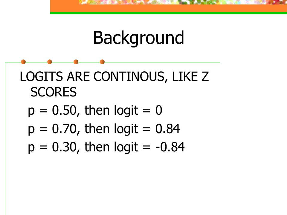 Background LOGITS ARE CONTINOUS, LIKE Z SCORES