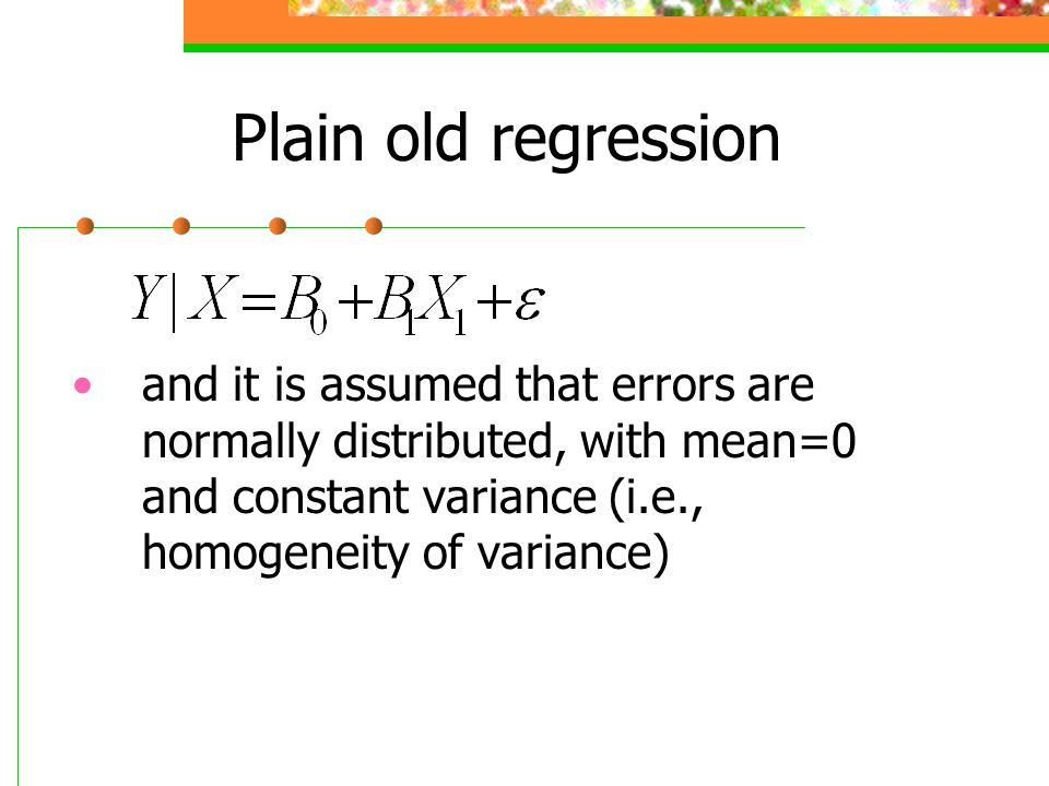 Plain old regression and it is assumed that errors are normally distributed, with mean=0 and constant variance (i.e., homogeneity of variance)