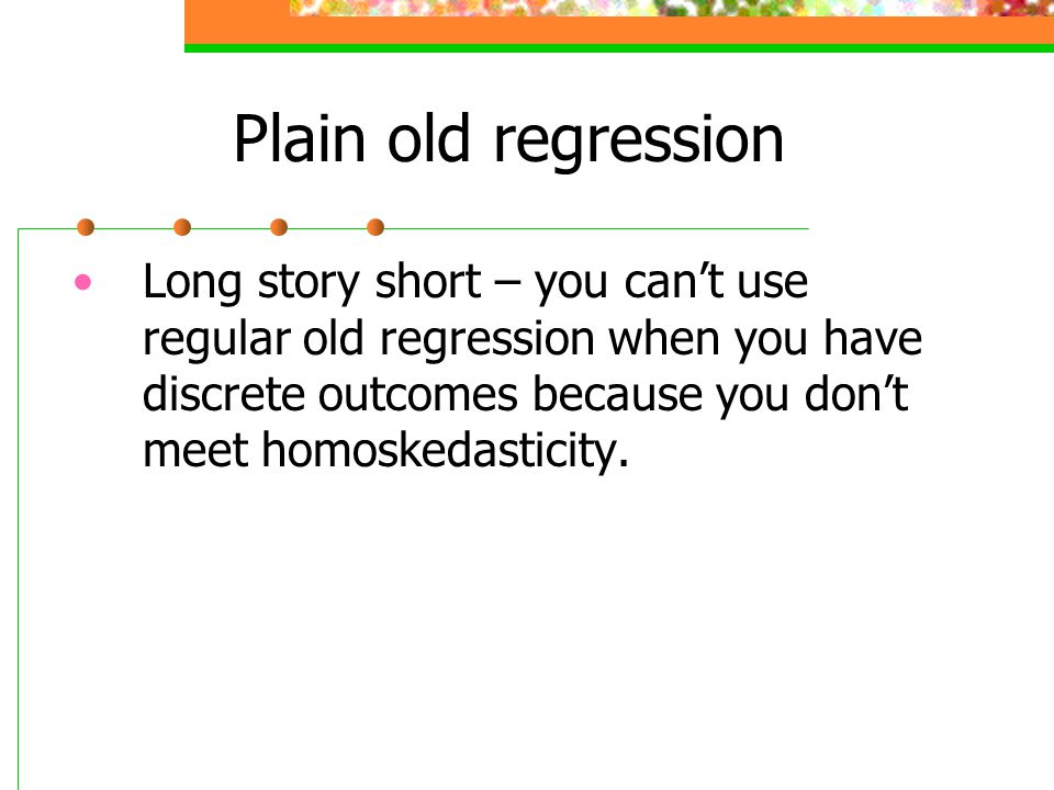 Plain old regression Long story short – you can't use regular old regression when you have discrete outcomes because you don't meet homoskedasticity.
