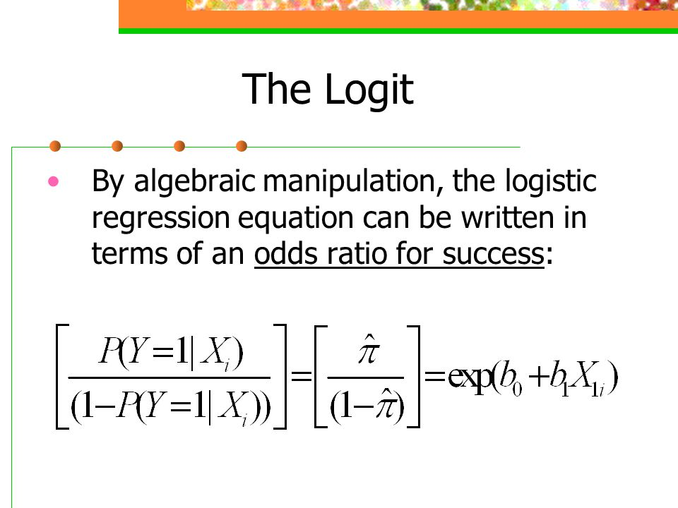 The Logit By algebraic manipulation, the logistic regression equation can be written in terms of an odds ratio for success: