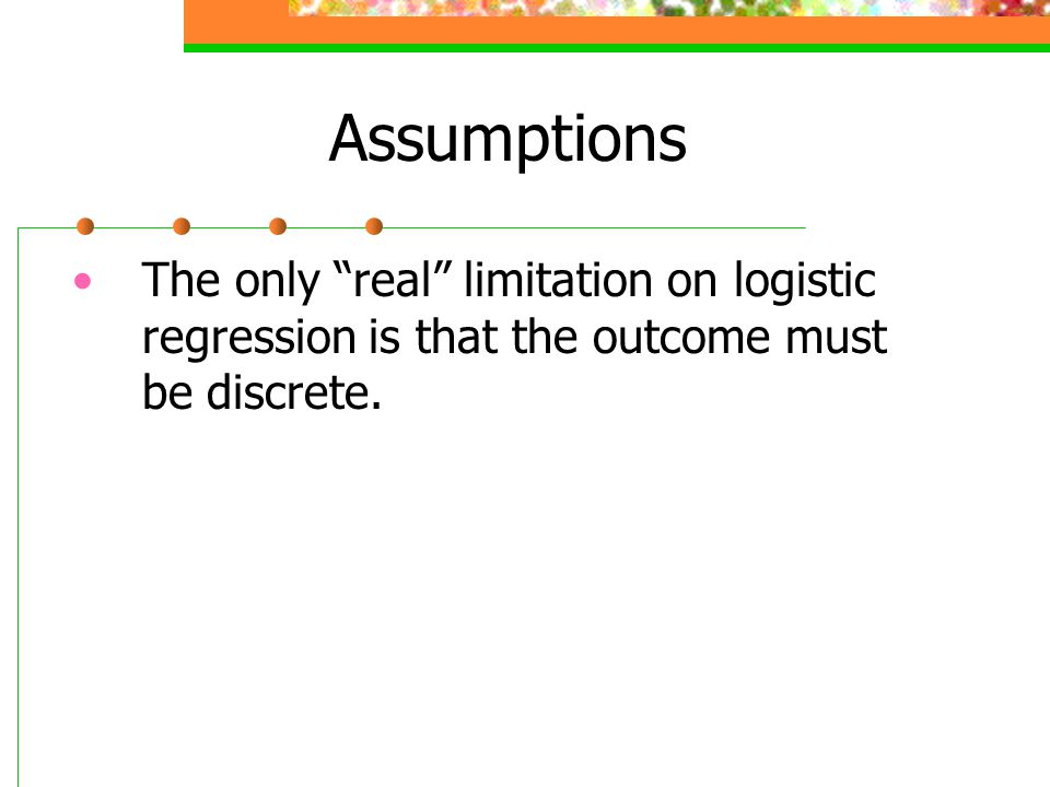 Assumptions The only real limitation on logistic regression is that the outcome must be discrete.