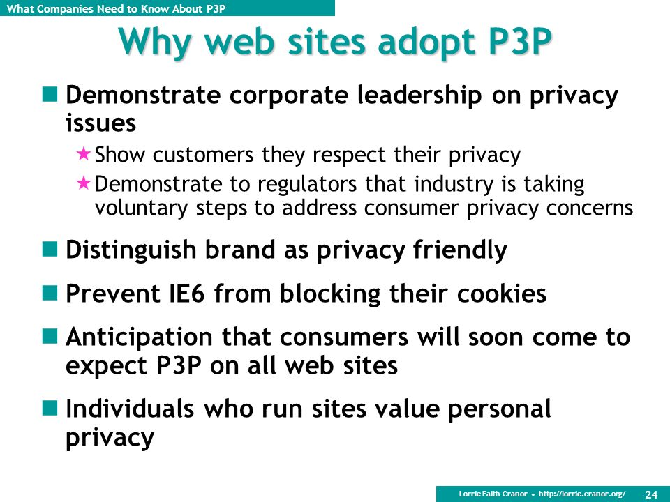 Why web sites adopt P3P Demonstrate corporate leadership on privacy issues. Show customers they respect their privacy.
