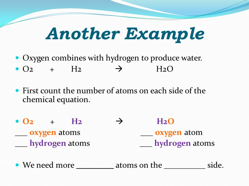 Another Example Oxygen combines with hydrogen to produce water.
