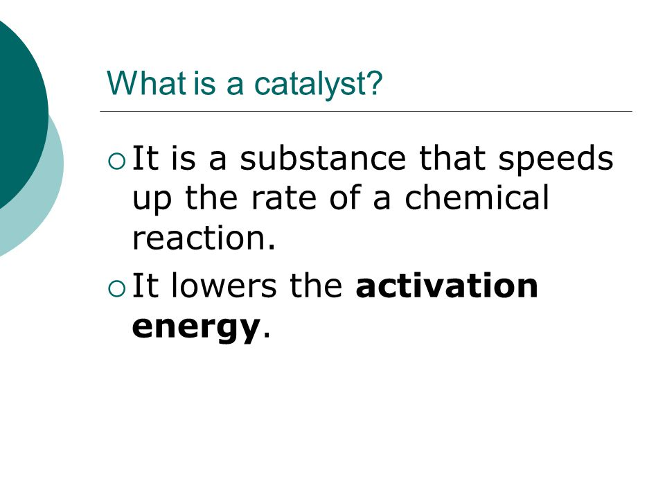 What is a catalyst. It is a substance that speeds up the rate of a chemical reaction.