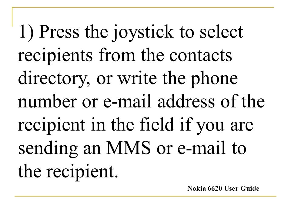 1) Press the joystick to select recipients from the contacts directory, or write the phone number or  address of the recipient in the field if you are sending an MMS or  to the recipient.