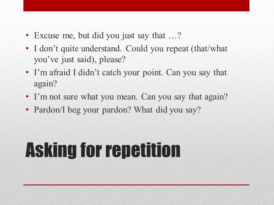 Asking for repetition Excuse me, but did you just say that …