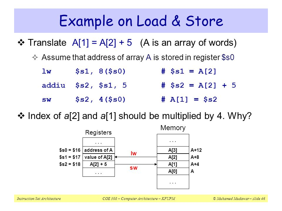 Example on Load & Store Translate A[1] = A[2] + 5 (A is an array of words) Assume that address of array A is stored in register $s0.