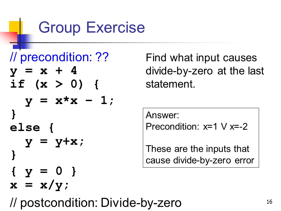 Group Exercise // precondition: y = x + 4 if (x > 0) {