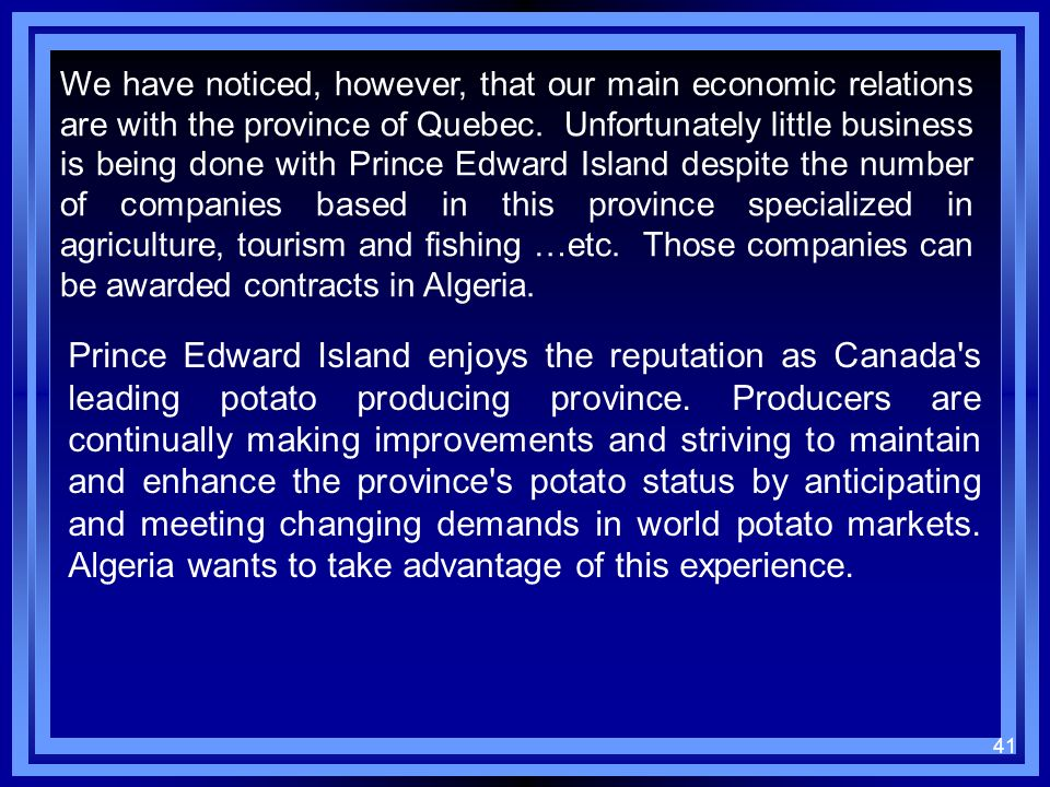 We have noticed, however, that our main economic relations are with the province of Quebec. Unfortunately little business is being done with Prince Edward Island despite the number of companies based in this province specialized in agriculture, tourism and fishing …etc. Those companies can be awarded contracts in Algeria.