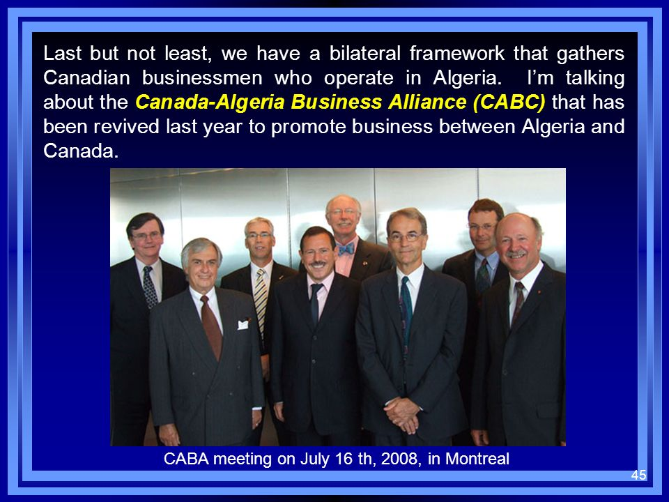 Last but not least, we have a bilateral framework that gathers Canadian businessmen who operate in Algeria. I'm talking about the Canada-Algeria Business Alliance (CABC) that has been revived last year to promote business between Algeria and Canada.