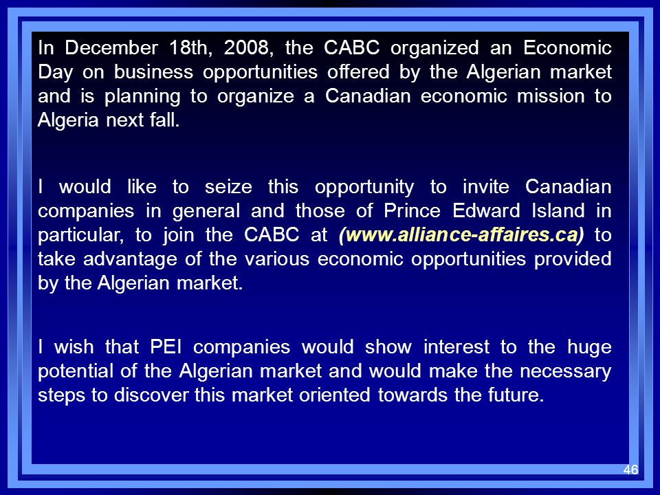 In December 18th, 2008, the CABC organized an Economic Day on business opportunities offered by the Algerian market and is planning to organize a Canadian economic mission to Algeria next fall.