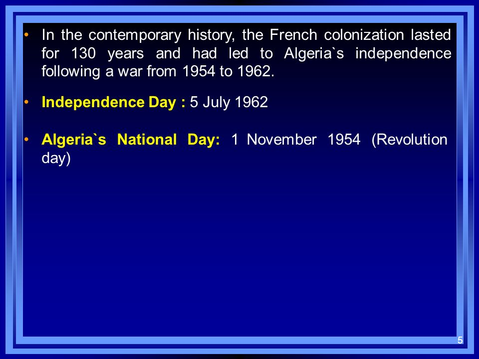In the contemporary history, the French colonization lasted for 130 years and had led to Algeria`s independence following a war from 1954 to 1962.
