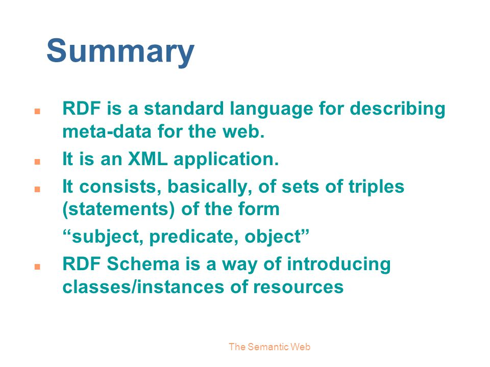 Summary RDF is a standard language for describing meta-data for the web. It is an XML application.