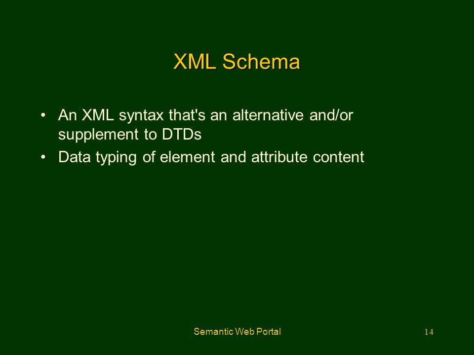 XML Schema An XML syntax that s an alternative and/or supplement to DTDs. Data typing of element and attribute content.