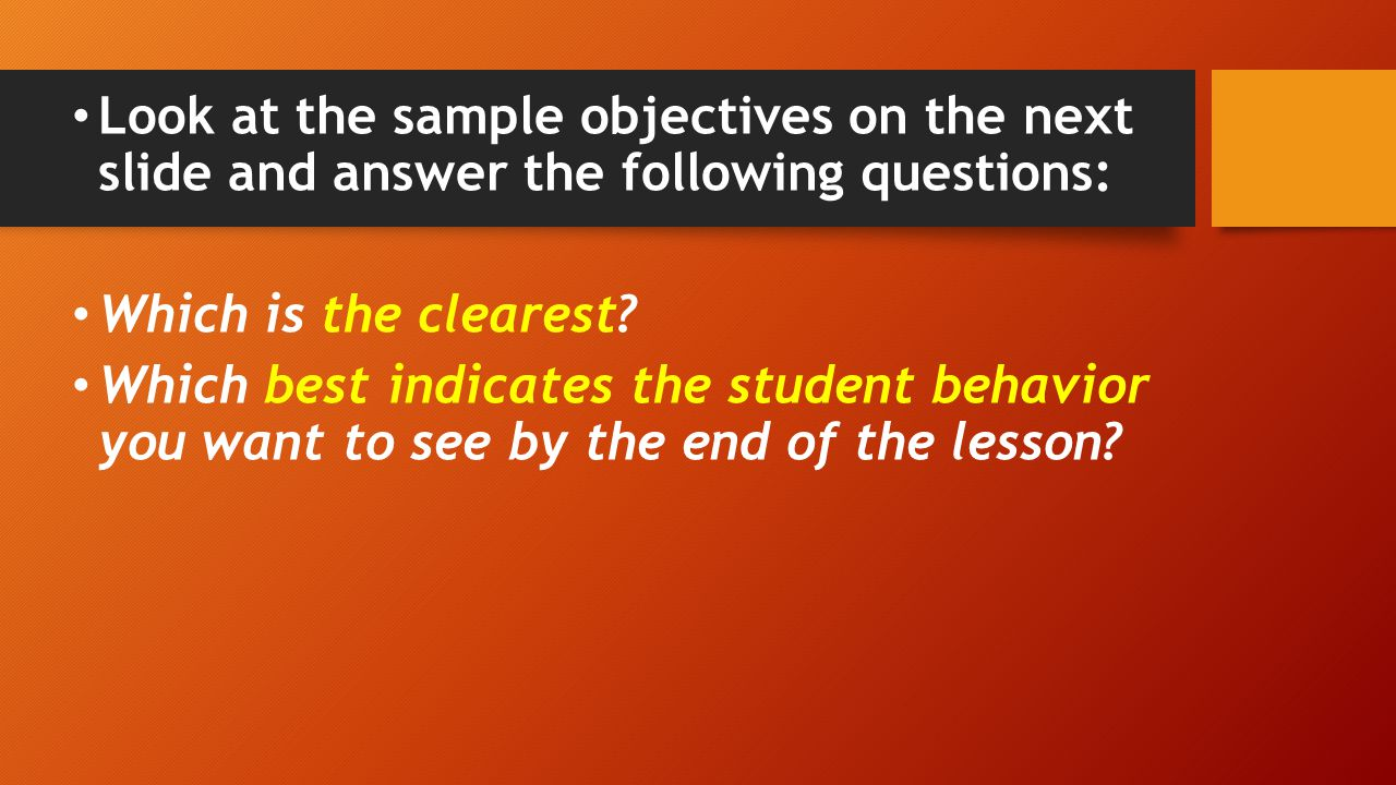 Look at the sample objectives on the next slide and answer the following questions: