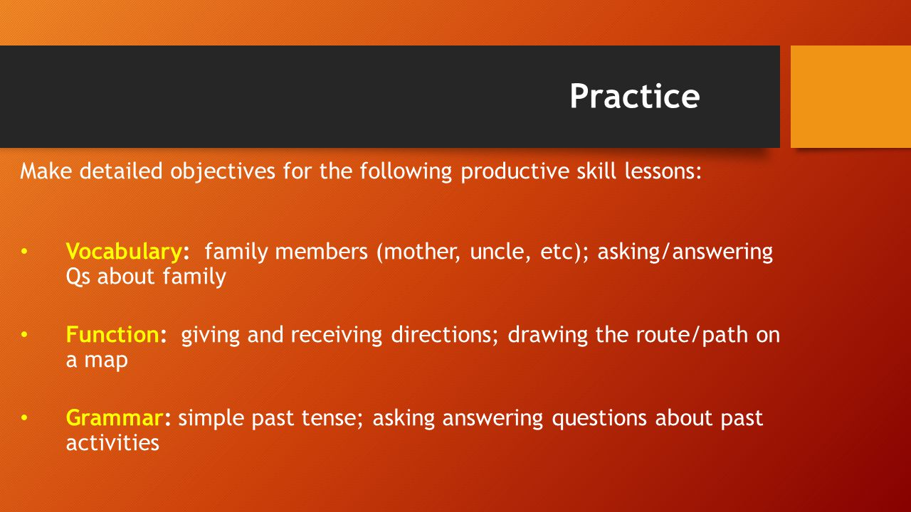 Practice Make detailed objectives for the following productive skill lessons: