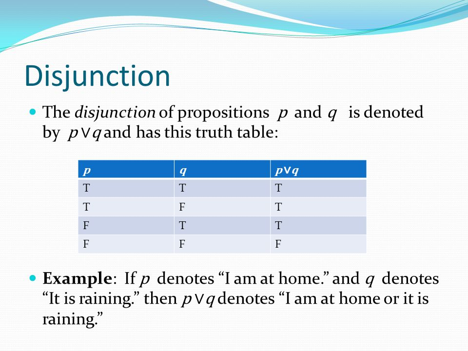 Disjunction The disjunction of propositions p and q is denoted by p ∨q and has this truth table: