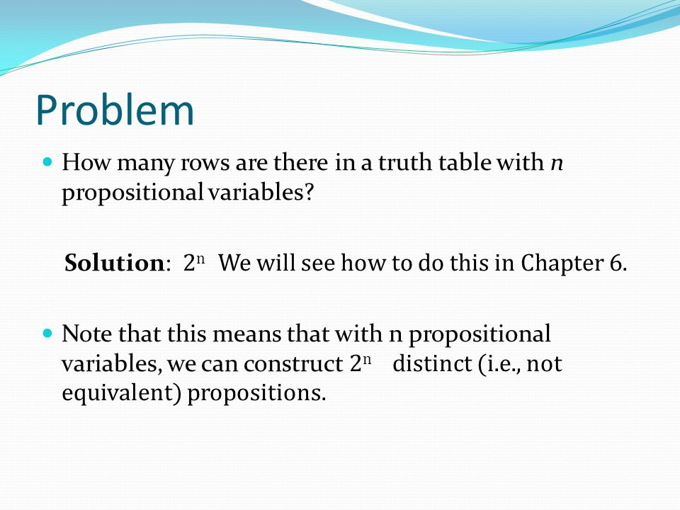 Problem How many rows are there in a truth table with n propositional variables Solution: 2n We will see how to do this in Chapter 6.