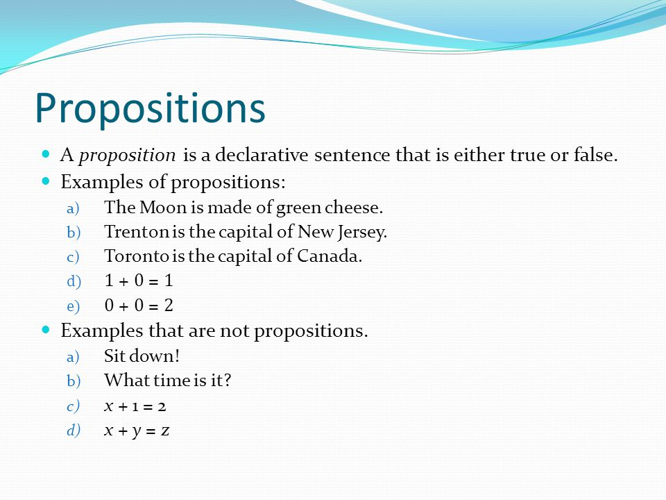 Propositions A proposition is a declarative sentence that is either true or false. Examples of propositions:
