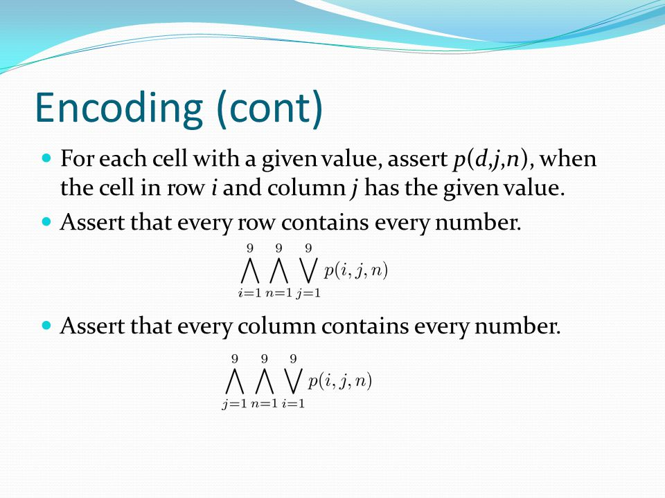 Encoding (cont) For each cell with a given value, assert p(d,j,n), when the cell in row i and column j has the given value.
