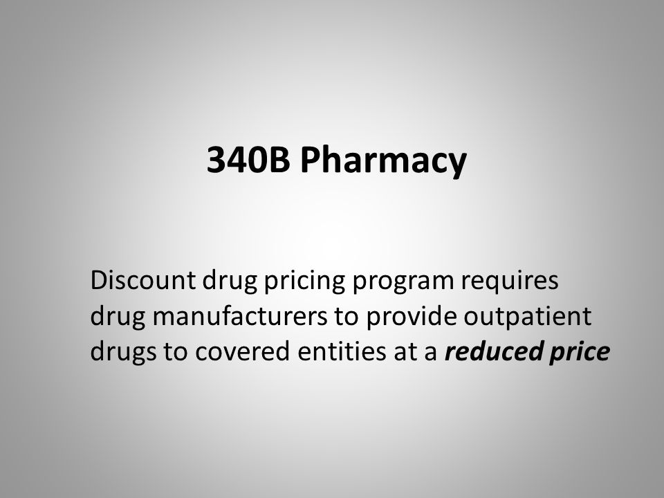 340B Pharmacy Discount drug pricing program requires drug manufacturers to provide outpatient drugs to covered entities at a reduced price.