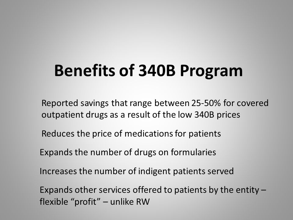 Benefits of 340B Program Reported savings that range between 25-50% for covered outpatient drugs as a result of the low 340B prices.