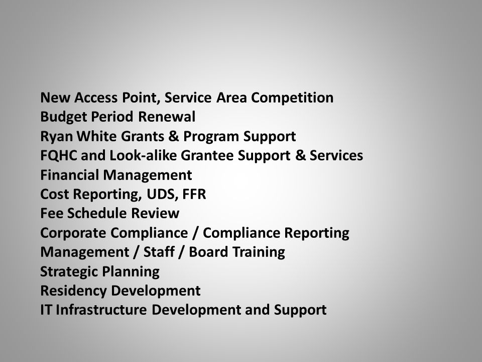New Access Point, Service Area Competition Budget Period Renewal Ryan White Grants & Program Support FQHC and Look-alike Grantee Support & Services Financial Management Cost Reporting, UDS, FFR Fee Schedule Review Corporate Compliance / Compliance Reporting Management / Staff / Board Training Strategic Planning Residency Development IT Infrastructure Development and Support