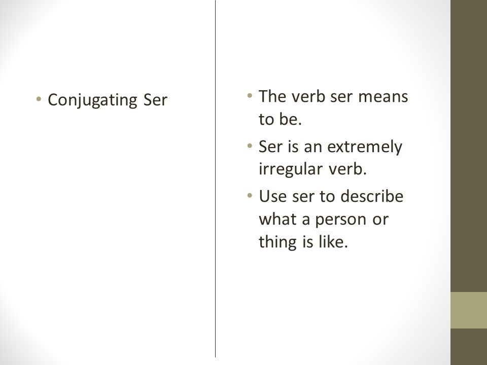 The verb ser means to be. Ser is an extremely irregular verb. Use ser to describe what a person or thing is like.