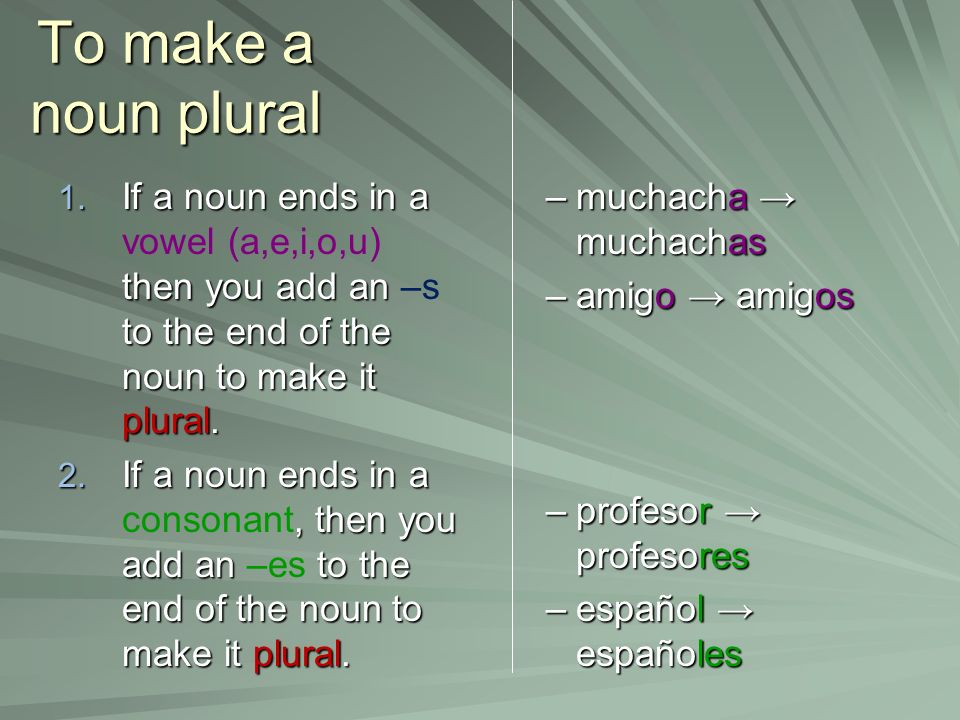 To make a noun plural If a noun ends in a vowel (a,e,i,o,u) then you add an –s to the end of the noun to make it plural.