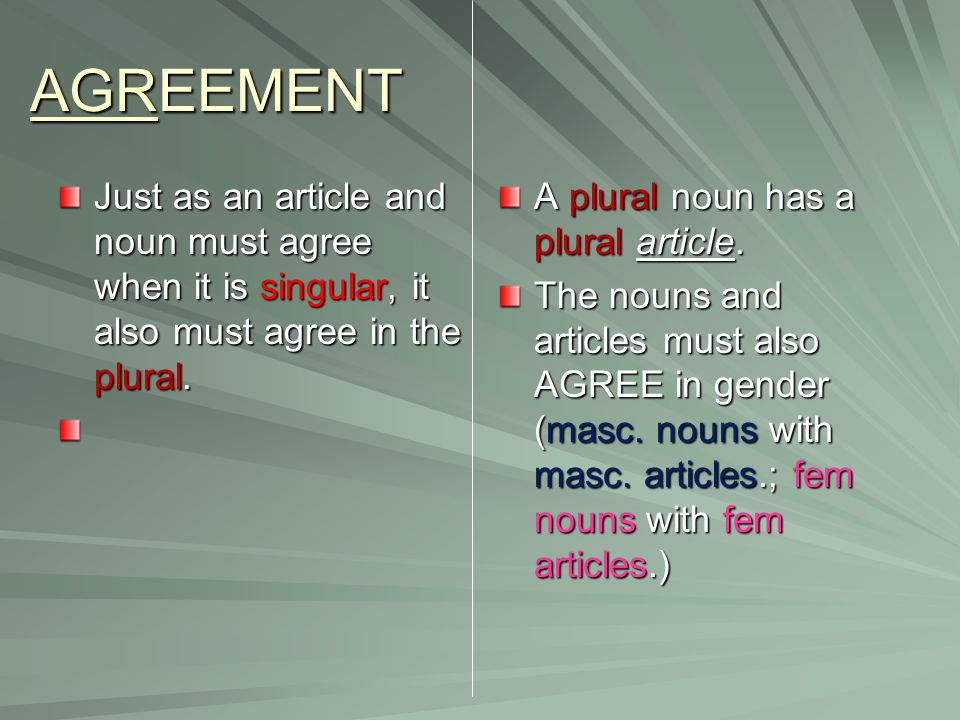 AGREEMENT Just as an article and noun must agree when it is singular, it also must agree in the plural.