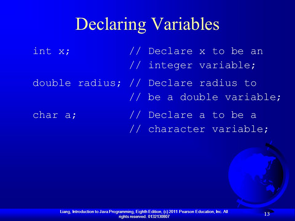 Declaring Variables int x; // Declare x to be an // integer variable;