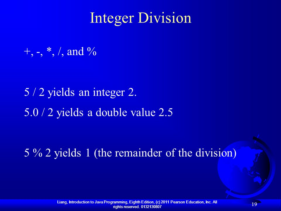 Integer Division +, -, *, /, and % 5 / 2 yields an integer 2.