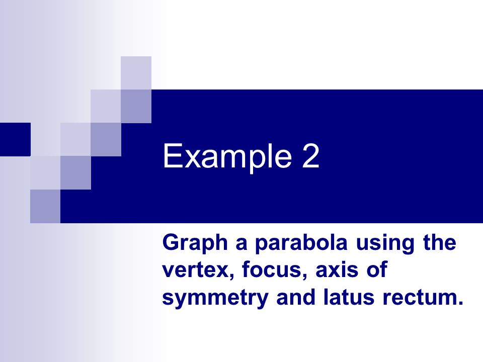 Example 2 Graph a parabola using the vertex, focus, axis of symmetry and latus rectum.