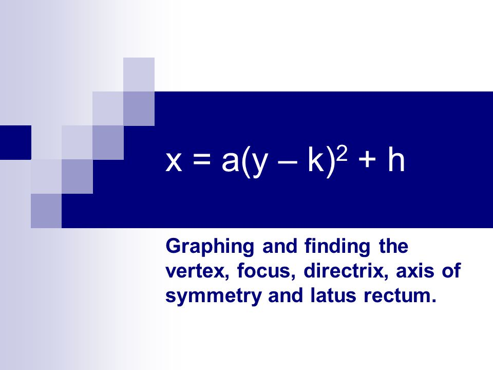 x = a(y – k)2 + h Graphing and finding the vertex, focus, directrix, axis of symmetry and latus rectum.