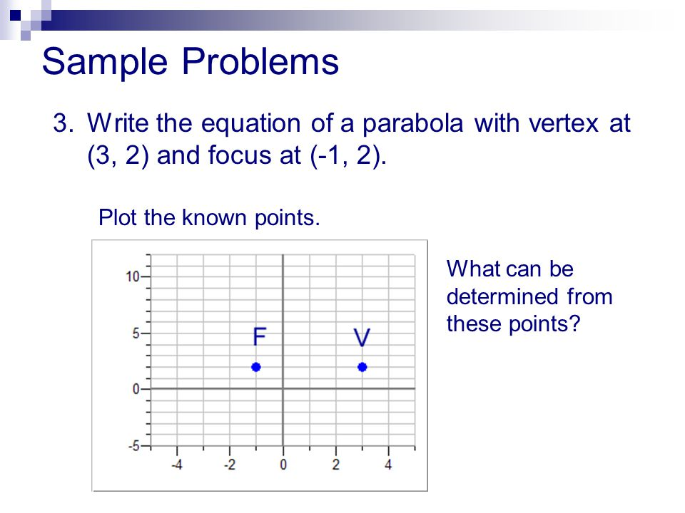 Sample Problems 3. Write the equation of a parabola with vertex at (3, 2) and focus at (-1, 2). Plot the known points.